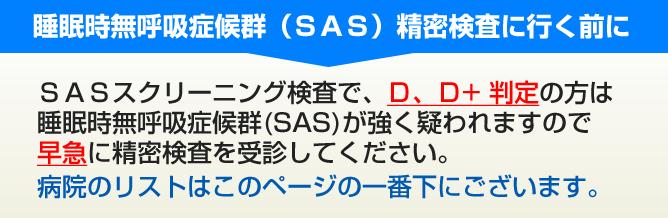 睡眠時無呼吸症候群(SAS)精密検査に行く前に SASスクリーニング検査で、D、D+ 判定の方は 睡眠時無呼吸症候群(SAS)が強く疑われますので 早急に精密検査を受診してください。